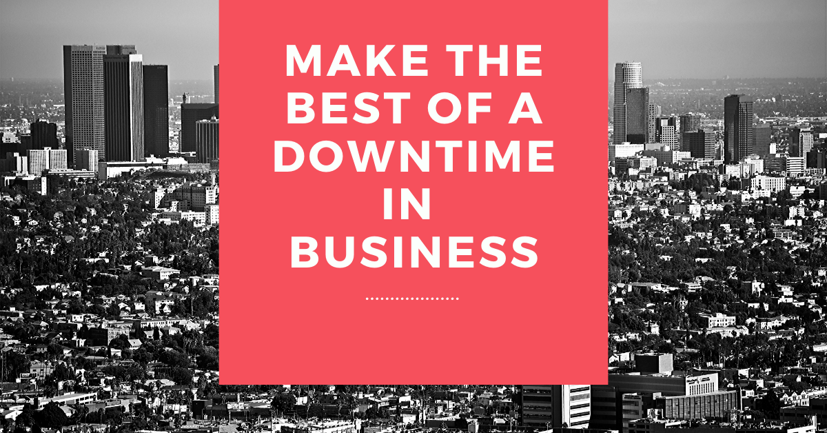 Make The Best Of A Downtime In Business